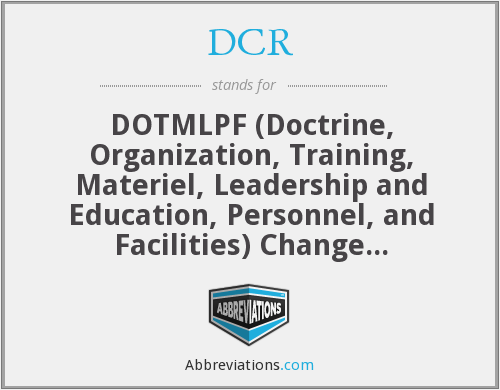 DCR - DOTMLPF (Doctrine, Organization, Training, Materiel, Leadership and Education, Personnel, and Facilities) Change Recommendation