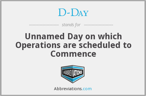 D-Day - Unnamed Day on which Operations are scheduled to Commence