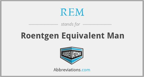 REM - Roentgen Equivalent Man