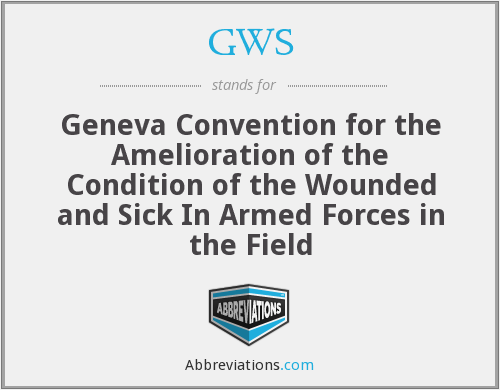 GWS - Geneva Convention for the Amelioration of the Condition of the Wounded and Sick In Armed Forces in the Field