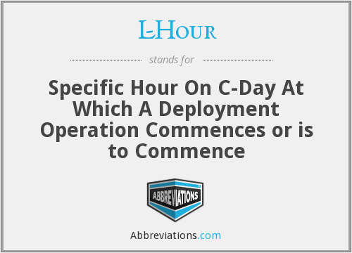 L-Hour - Specific Hour On C-Day At Which A Deployment Operation Commences or is to Commence