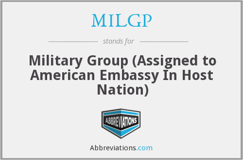 MILGP - Military Group (Assigned to American Embassy In Host Nation)
