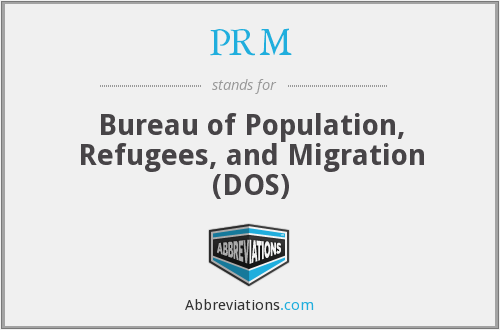 PRM - Bureau of Population, Refugees, and Migration (DOS)