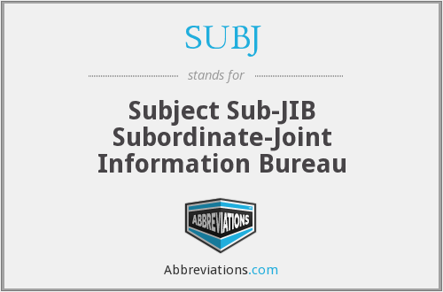 SUBJ - Subject Sub-JIB Subordinate-Joint Information Bureau