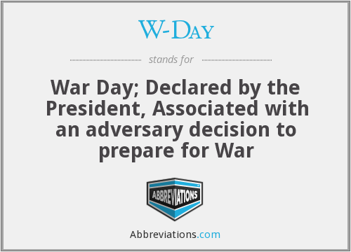 W-Day - War Day; Declared by the President, Associated with an adversary decision to prepare for War