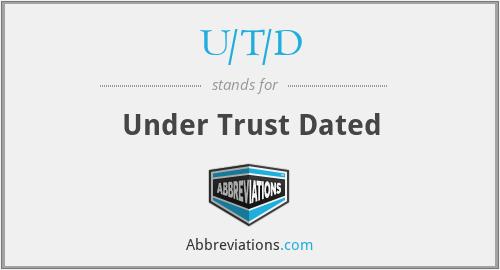 U/T/D - Under Trust Dated
