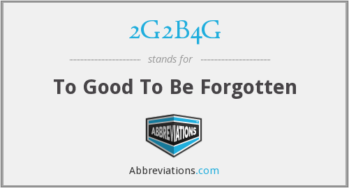 2G2B4G - To Good To Be Forgotten