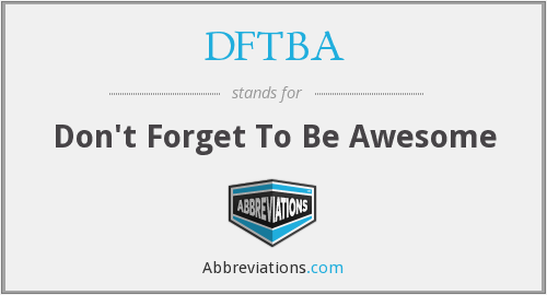 DFTBA - Don't Forget To Be Awesome