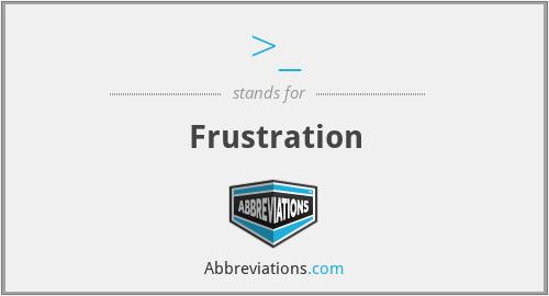 >_ - Frustration