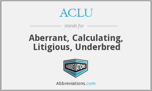 ACLU - Aberrant, Calculating, Litigious, Underbred