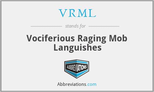 VRML - Vociferious Raging Mob Languishes