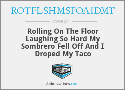 ROTFLSHMSFOAIDMT - Rolling On The Floor Laughing So Hard My Sombrero Fell Off And I Droped My Taco
