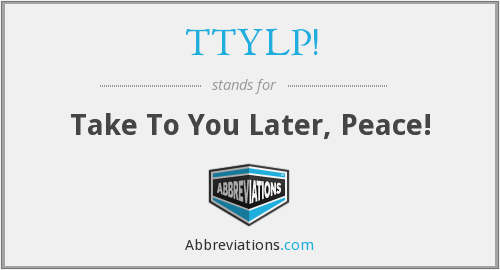 TTYLP! - Take To You Later, Peace!