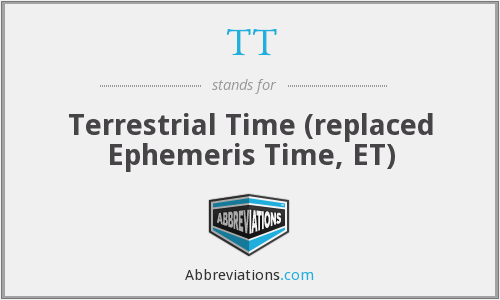 TT - Terrestrial Time (replaced Ephemeris Time, ET)