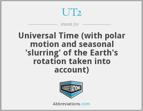 UT2 - Universal Time (with polar motion and seasonal 'slurring' of the Earth's rotation taken into account)