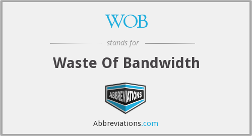 WOB - Waste Of Bandwidth