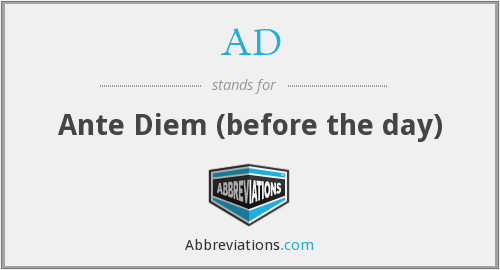 AD - Ante Diem (before the day)