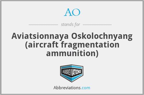 AO - Aviatsionnaya Oskolochnyang (aircraft fragmentation ammunition)