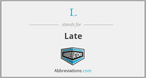 L - Late