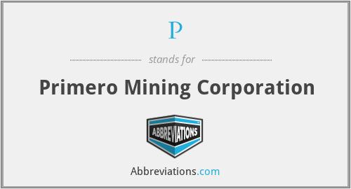 P - Primero Mining Corporation