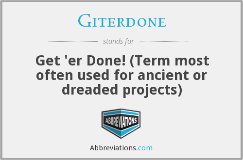 Giterdone - Get 'er Done! (Term most often used for ancient or dreaded projects)