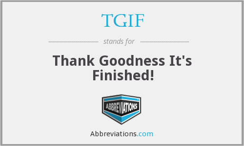 TGIF - Thank Goodness It's Finished!