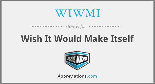 WIWMI - Wish It Would Make Itself