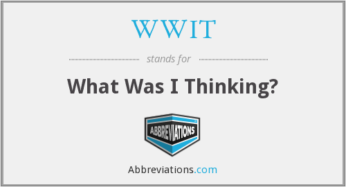 WWIT - What Was I Thinking?