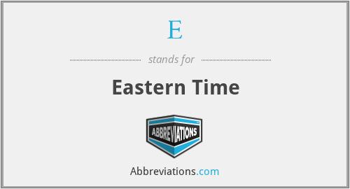 E - Eastern Time