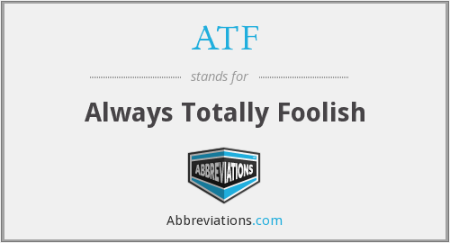 ATF - Always Totally Foolish