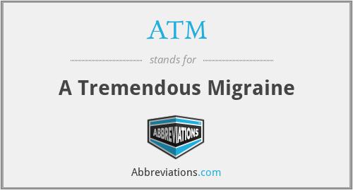 ATM - A Tremendous Migraine