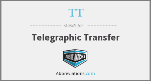TT - Telegraphic Transfer