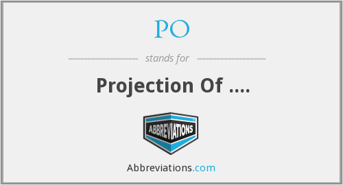 PO - Projection Of ....