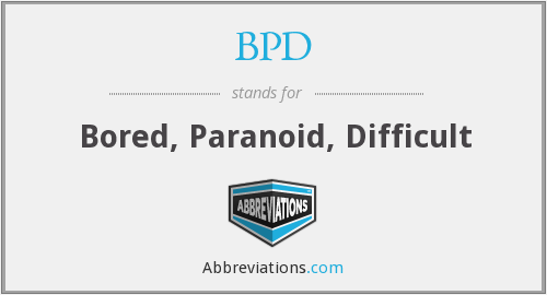BPD - Bored, Paranoid, Difficult