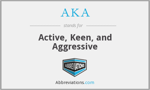 AKA - Active, Keen, and Aggressive