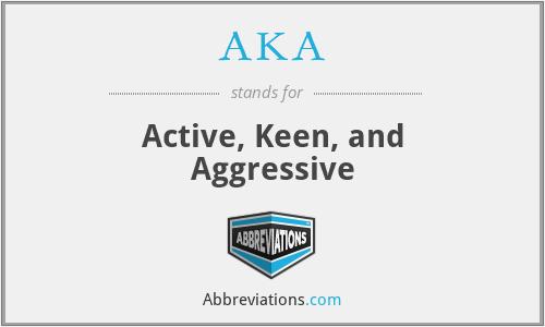 AKA - Active, Keen, and Aggressive