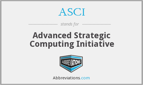 ASCI - Advanced Strategic Computing Initiative