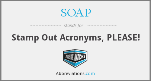 SOAP - Stamp Out Acronyms, PLEASE!