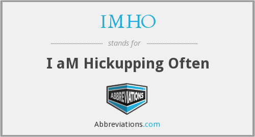 IMHO - I aM Hickupping Often