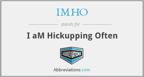 IMHO - I aM Hickupping Often