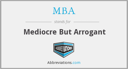 MBA - Mediocre But Arrogant