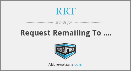 RRT - Request Remailing To ....