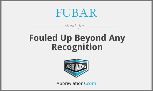 FUBAR - Fouled Up Beyond Any Recognition
