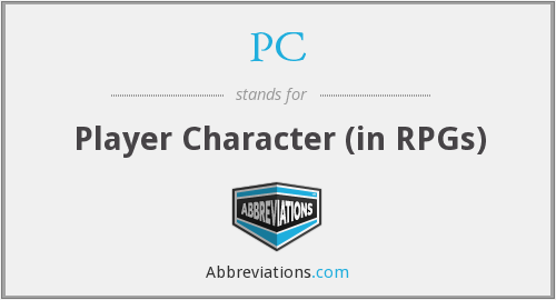 PC - Player Character (in RPGs)