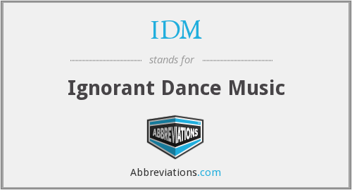 IDM - Ignorant Dance Music