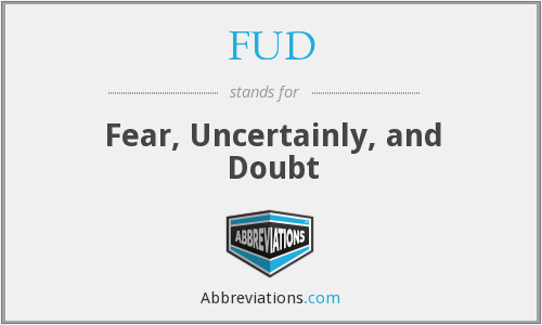 FUD - Fear, Uncertainly, and Doubt