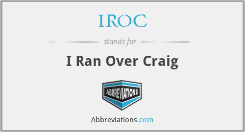 IROC - I Ran Over Craig