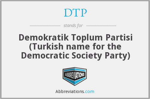 DTP - Demokratik Toplum Partisi (Turkish name for the Democratic Society Party)