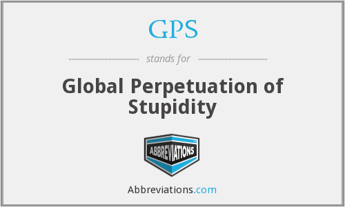 GPS - Global Perpetuation of Stupidity
