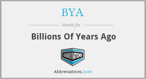 BYA - Billions Of Years Ago